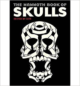 The Mammoth Book of Skulls Exploring the Icon--from Fashion to Street Art