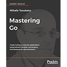 Mastering Go: Create Golang production applications using network libraries, concurrency, and advanced Go data structures