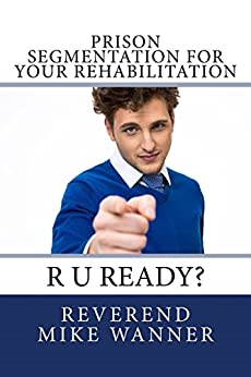 Prison Segmentation For Your Rehabilitation: R U Ready? by [Wanner, Reverend Mike]
