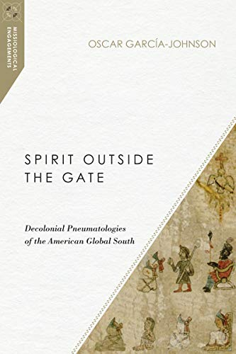 Spirit Outside the Gate: Decolonial Pneumatologies of the American Global South (Missiological ()