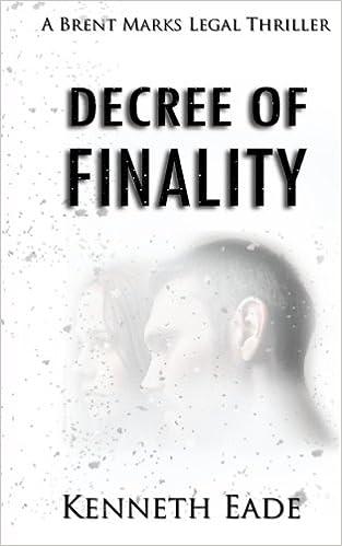 6e855707337 Decree of Finality: A Brent Marks Legal Thriller (Brent Marks Legal  Thrillers Series) (Volume 8): Kenneth Eade: 9781533122681: Amazon.com: Books
