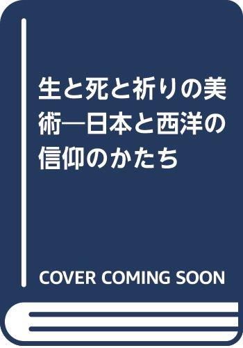 生と死と祈りの美術―日本と西洋の信仰のかたち