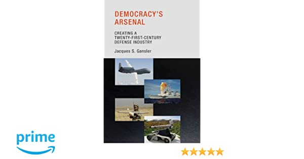 f85a22bc3 Democracy s Arsenal  Creating a Twenty-First-Century Defense Industry (The  MIT Press)  Jacques S. Gansler  9780262525237  Amazon.com  Books