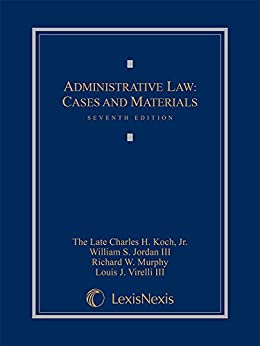 Administrative Law: Cases and Materials, Seventh Edition, 2015 by [Charles H. Koch, Jr., William S. Jordan, III, Murphy, Richard W., Louis J. Virelli, III]