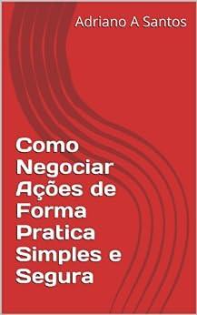 Como Negociar Ações de Forma Pratica Simples e Segura (Portuguese Edition) by [Santos, Adriano A]