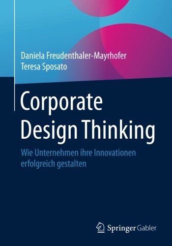 Corporate Design Thinking: Wie Unternehmen ihre Innovationen erfolgreich gestalten Taschenbuch – 20. Oktober 2017 Teresa Sposato Springer Gabler 3658129794 Innovationsmanagement