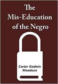 The mis-education of the negro: carter godwin woodson ph. D.