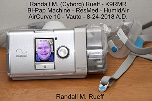 Randall M. (Cyborg) Rueff - K9RMR - Bi-Pap Machine - ResMed - HumidAir - AirCurve 10 - Vauto - 8-24-2018 A.D. (Bipap Machines)