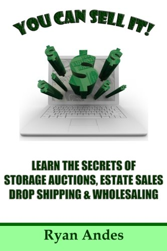 You Can Sell It! Learn the Secrets of Storage Auctions, Estate Sales, Drop Shipping & Wholesaling -