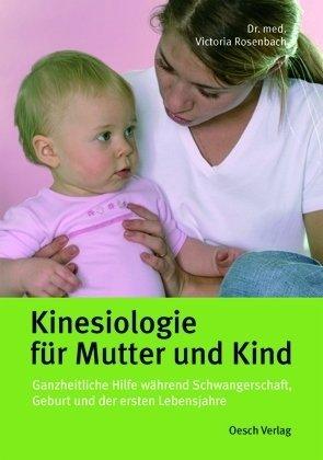 Kinesiologie für Mutter und Kind: Ganzheitliche Hilfe während der Schwangerschaft, Geburt und der ersten Lebensjahre