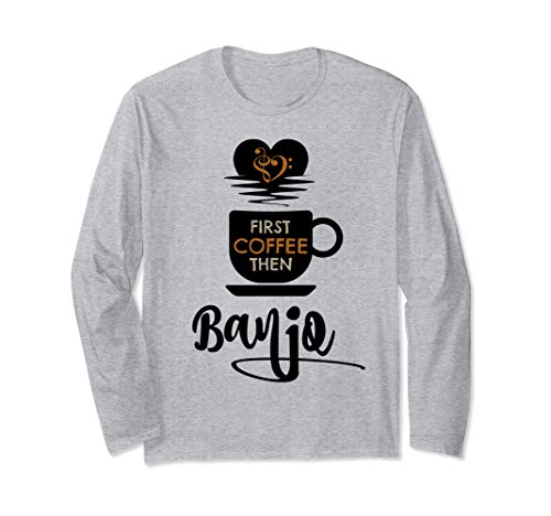 First Coffee Then Banjo Music Lover Banjoist Unisex Long Sleeve T-Shirt