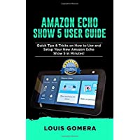 AMAZON ECHO SHOW 5 USER GUIDE: Quick Tips & Tricks on How to Use and Setup Your New Amazon Echo Show 5 in Minutes!