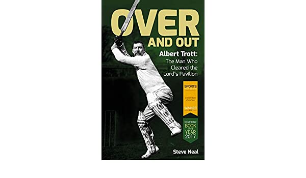 Over and Out: Albert Trott: the Man Who Cleared the Lords Pavilion: Steve Neal: 9781785312861: Amazon.com: Books