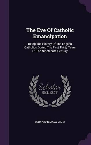The Eve Of Catholic Emancipation: Being The History Of The English Catholics During The First Thirty Years Of The Nineteenth Century pdf epub