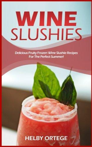 (Wine Slushies: Delicious Fruity Frozen Wine Slushie Recipes For The Perfect Summer!)