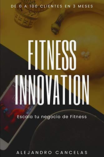 Fitness Innovation: Escala tu negocio de entrenador personal y fitness. De 0 a 100 clientes en 3 meses por Alejandro Cancelas