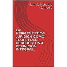LA HERMENÉUTICA JURÍDICA COMO TEORÍA DEL DERECHO: UNA DEFINICIÓN INTEGRAL. (Spanish Edition)