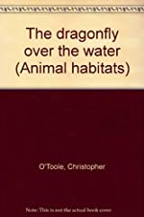 The dragonfly over the water (Animal habitats) Hardcover