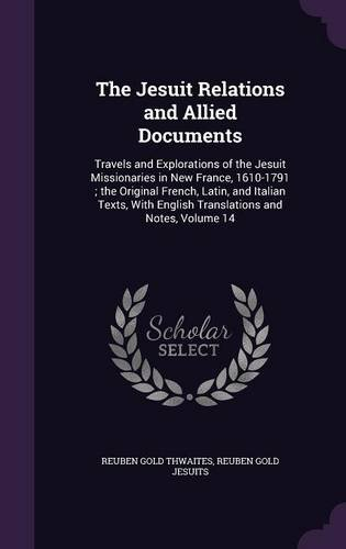 Read Online The Jesuit Relations and Allied Documents: Travels and Explorations of the Jesuit Missionaries in New France, 1610-1791; The Original French, Latin, ... English Translations and Notes, Volume 14 ebook