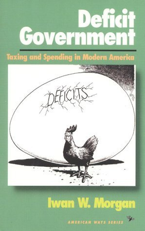 Deficit Government: Taxing and Spending in Modern America (American Ways Series) 1St edition by Morgan, Iwan W. (1995) Hardcover