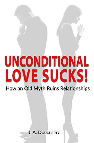 Unconditional Love Sucks!: How an Old Myth Ruins Relationships by [Dougherty, J A]