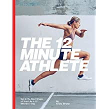 The 12 Minute Athlete: Get in the Best Shape of Your Life in 12 Minutes a Day