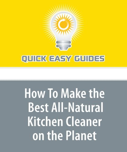 Read Online How To Make the Best All-Natural Kitchen Cleaner on the Planet: Non-Toxic and Extremely Powerful -- My Kitchen Just Wouldn't Be the Same Without It PDF