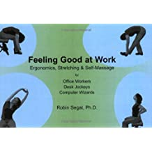 Feeling Good at Work: Ergonomics, Stretching & Self-Massage for Office Workers, Desk Jockeys, Computer Wizards