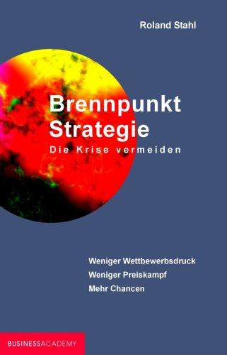 Brennpunkt Strategie - Die Krise vermeiden: Weniger Wettbewerbsdruck - weniger Preiskampf - mehr Chancen
