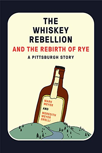 The Whiskey Rebellion and the Rebirth of Rye: A Pittsburgh Story by Mark Meyer, Meredith Meyer Grelli