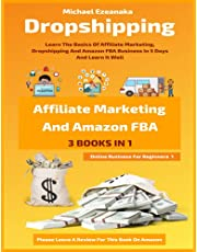 Dropshipping, Affiliate Marketing And Amazon FBA For Beginners (3 Books In 1): Learn The Basics Of Affiliate Marketing, Dropshipping And Amazon FBA Business In 5 Days And Learn It Well