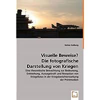 Visuelle Beweise? Die fotografische Darstellung von Kriegen: Eine theoretische Betrachtung zur Bedeutung, Entstehung, Aussagekraft und Rezeption von der Kriegsberichterstattung der Printmedien