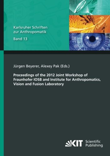 Proceedings of the 2012 Joint Workshop of Fraunhofer IOSB and Institute for Anthropomatics, Vision and Fusion Laboratory (Karlsruher Schriften zur ... Bildauswertung IOSB Karlsruhe) (Volume 13) (Inst Pak)