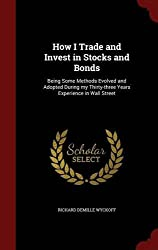 How I Trade and Invest in Stocks and Bonds: Being Some Methods Evolved and Adopted During my Thirty-three Years Experience in Wall Street