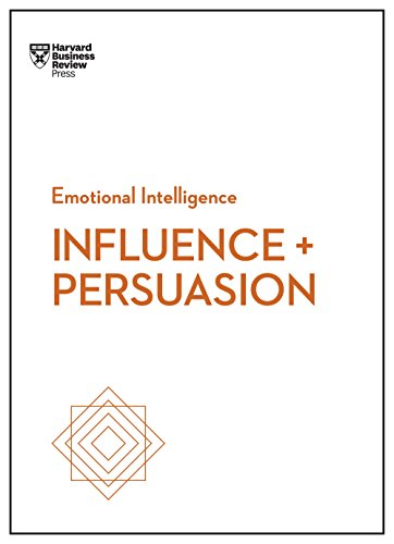 Influence and Persuasion (HBR Emotional Intelligence Series) (The Psychology Of Persuasion By Robert Cialdini)