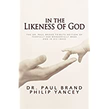 In the Likeness of God: The Dr. Paul Brand Tribute Edition of Fearfully and Wonderfully Made and In His Image