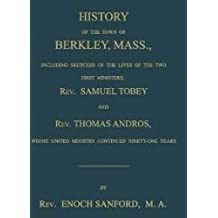 History of the Town of Berkley, Mass., Including Sketches of the Lives of the Two First Ministers, Rev. Samuel Tobey, and Rev. Thomas Andros, Whose United Ministry Continued Ninety-One Years