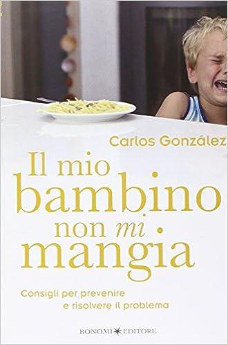 05dd6ef5c5 Il mio bambino non mi mangia. Consigli per prevenire e risolvere il  problema: Amazon.it: Carlos Gonzáles: Libri