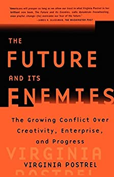 The Future and Its Enemies: The Growing Conflict Over Creativity, Enterprise, by [Postrel, Virginia]