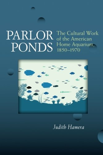 Parlor Ponds: The Cultural Work of the American Home Aquarium, 1850-1970
