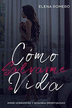 Cómo Salvarme la Vida: Amor Verdadero y Segunda Oportunidad (Novela de Romance y Erótica) de [Romero, Elena]