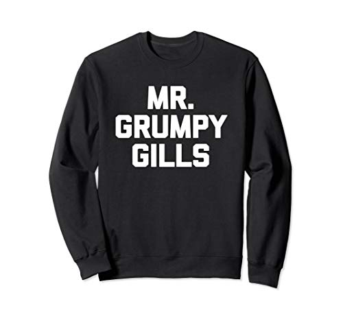 Mr. Grumpy Gills T-Shirt funny saying sarcastic novelty cute Sweatshirt -