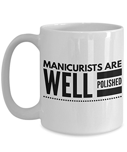 Manicurist Coffee Mug, Best Funny Unique Pedicure, Nail person Tea Cup Perfect Gift Idea For Men Women husband wife boy girl friend Valentine day - Manicurists are well -