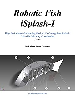 Robotic Fish iSplash-I: High Performance Swimming Motion of a Carangiform Robotic Fish with Full-Body Coordination (High Speed Robotics. Mechanical engneering ... for maximum velocity robot fish. Book 1)