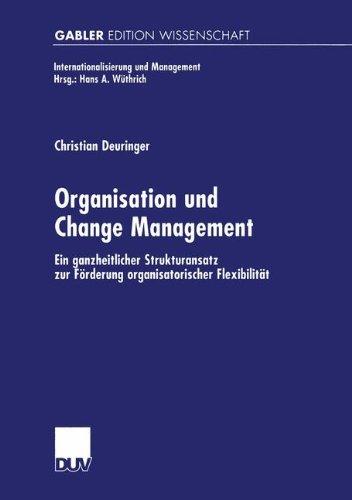 Organisation und Change Management: Ein ganzheitlicher Strukturansatz zur Förderung organisatorischer Flexibilität (Internationalisierung und Management)