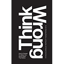 Think Wrong: How to Conquer the Status Quo and Do Work That Matters