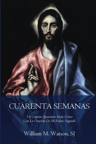 Cuarenta Semanas: Un Camino Ignaciano hacia Cristo Con La Oración De Mi Relato Sagrado (Edición Arte Clasico) (Spanish Edition)