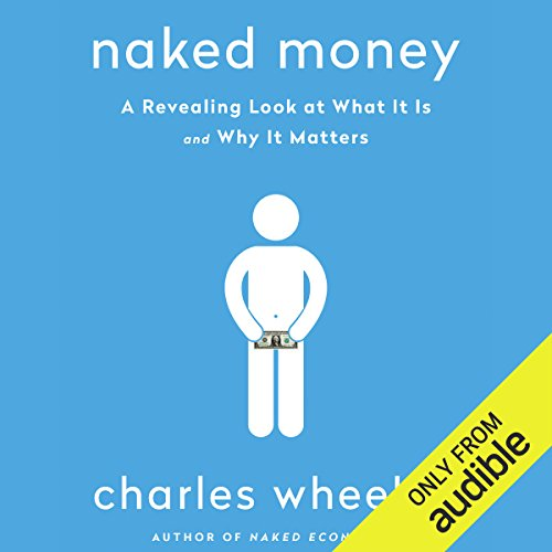 Naked Money: A Revealing Look at What It Is and Why It Matters by Audible Studios