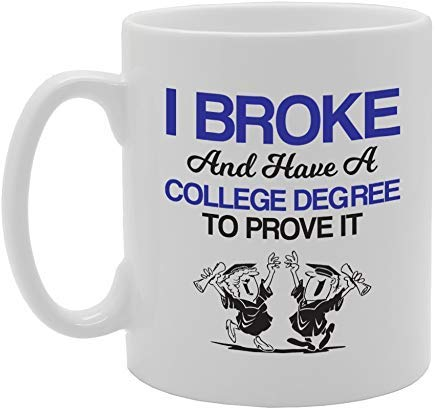 I Broke and Have A College Degree to Prove It Mug Novelty White Ceramic Coffee Tea Cup,11 Oz, Christmas Mug,Birthday Retirement Gifts Mug