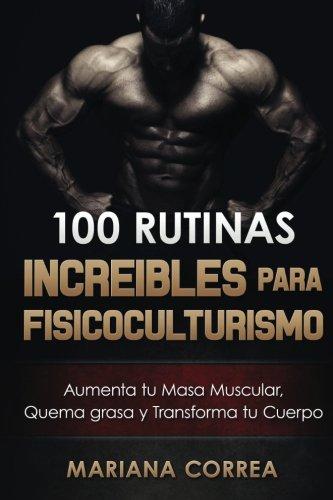 100 RUTINAS INCREIBLES Para FISICOCULTURISMO: Aumenta tu Musculatura, Quema Grasas  y Transforma tu Cuerpo (Spanish Edition) [Mariana Correa] (Tapa Blanda)